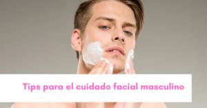 Tips para el cuidado facial masculino